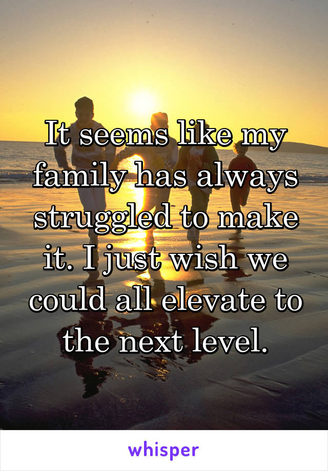 It seems like my family has always struggled to make it. I just wish we could all elevate to the next level.