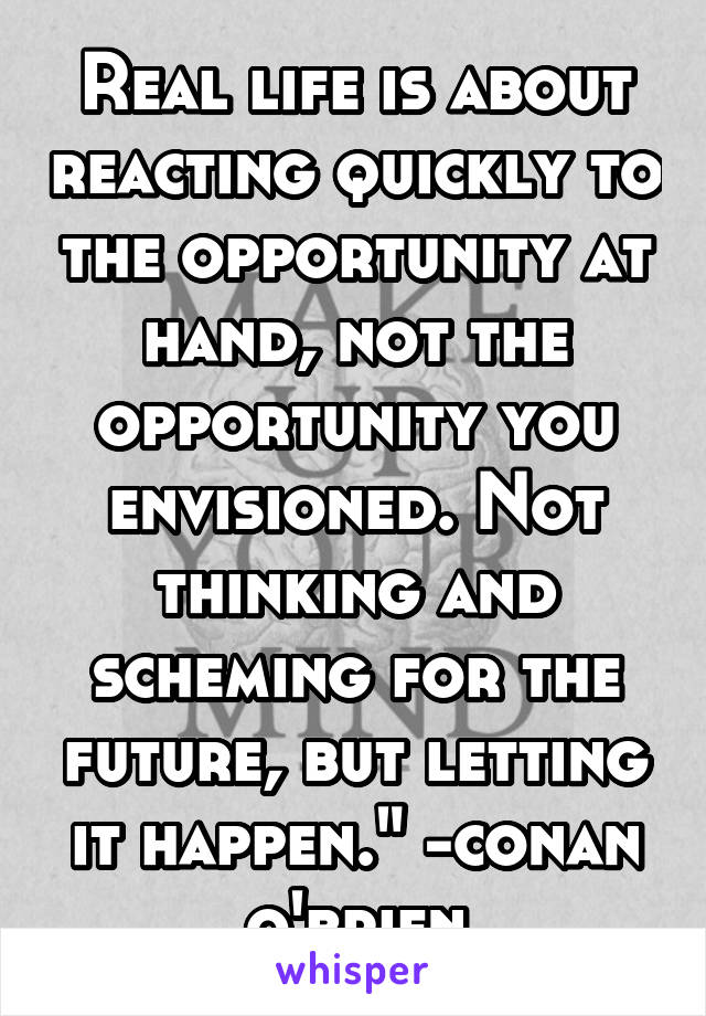 """Real life is about reacting quickly to the opportunity at hand, not the opportunity you envisioned. Not thinking and scheming for the future, but letting it happen."""" -conan o'brien"""