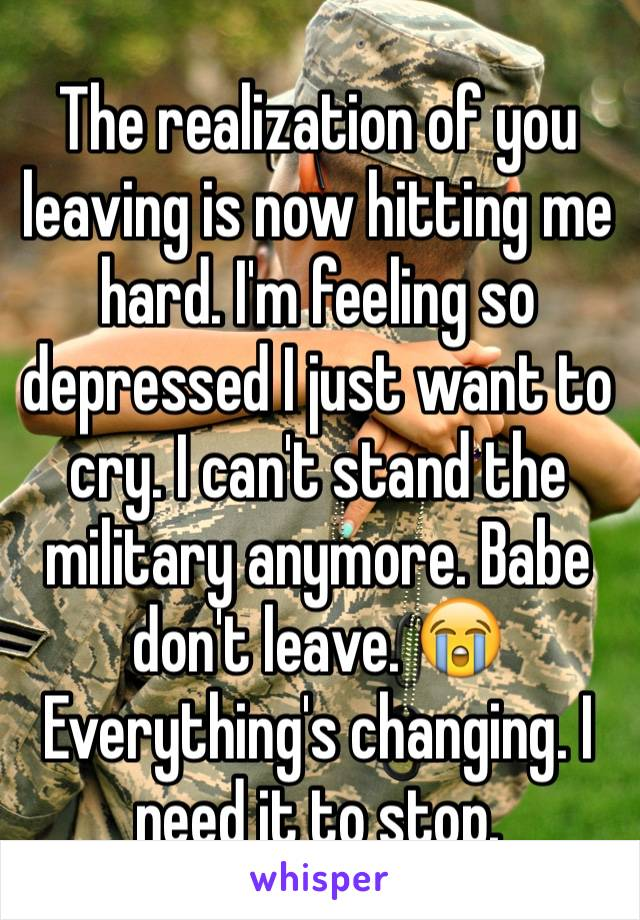 The realization of you leaving is now hitting me hard. I'm feeling so depressed I just want to cry. I can't stand the military anymore. Babe don't leave. 😭 Everything's changing. I need it to stop.
