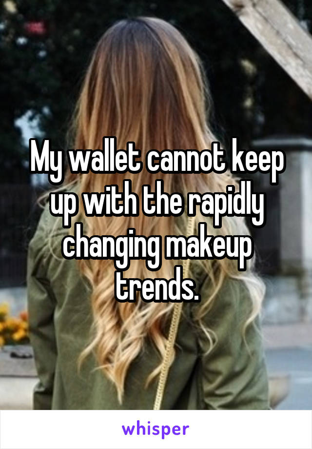 My wallet cannot keep up with the rapidly changing makeup trends.