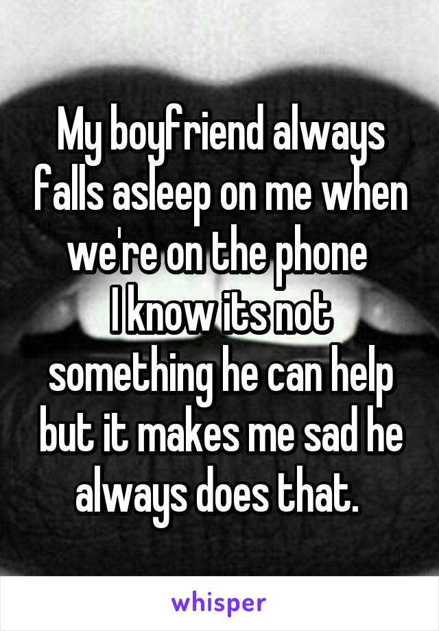 My boyfriend always falls asleep on me when we're on the phone  I know its not something he can help but it makes me sad he always does that.