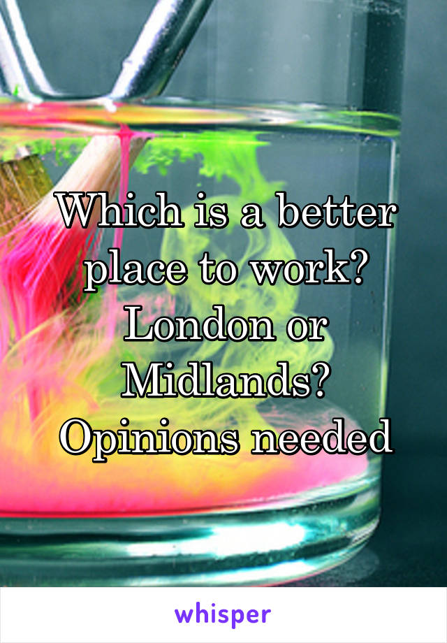 Which is a better place to work? London or Midlands? Opinions needed