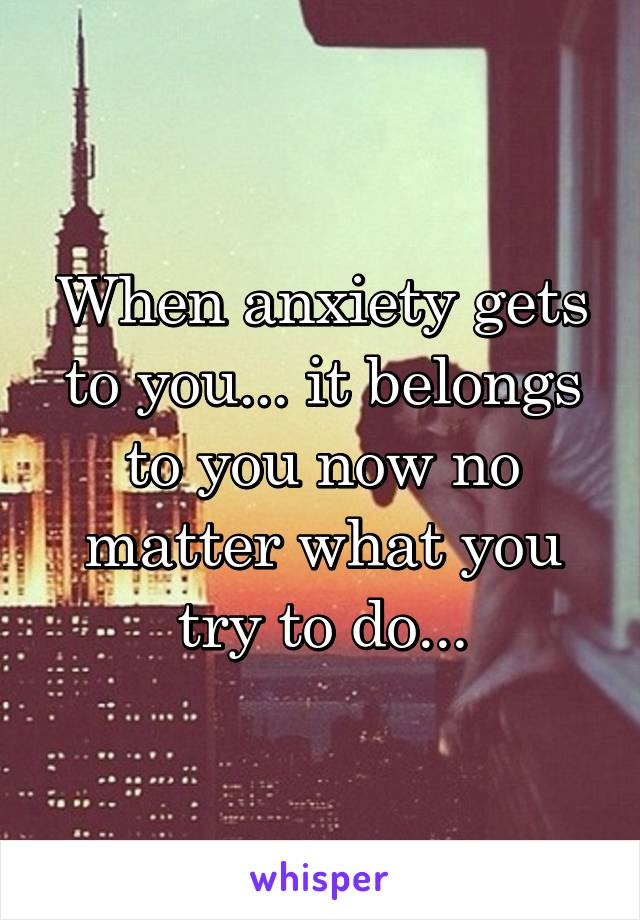 When anxiety gets to you... it belongs to you now no matter what you try to do...