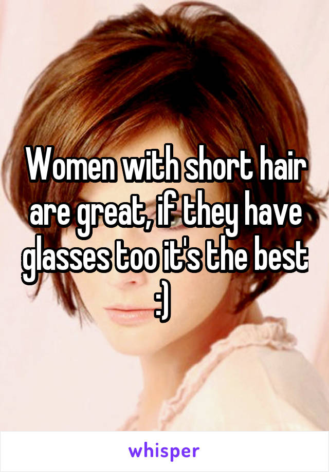 Women with short hair are great, if they have glasses too it's the best :)