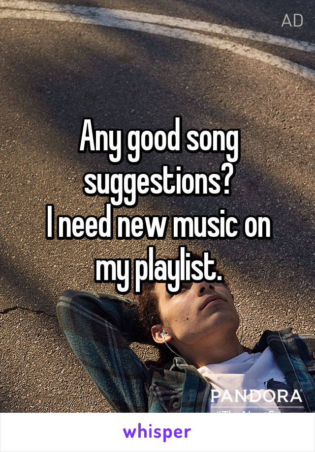 Any good song suggestions? I need new music on my playlist.