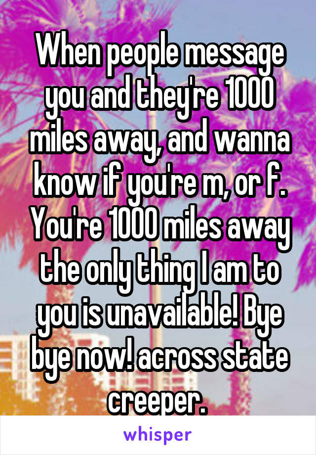 When people message you and they're 1000 miles away, and wanna know if you're m, or f. You're 1000 miles away the only thing I am to you is unavailable! Bye bye now! across state creeper.