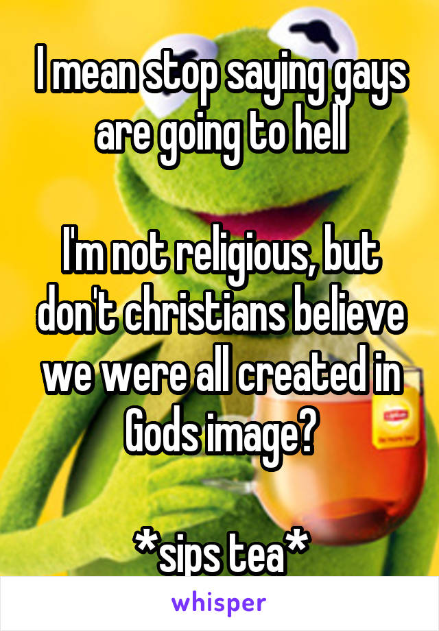 I mean stop saying gays are going to hell  I'm not religious, but don't christians believe we were all created in Gods image?  *sips tea*
