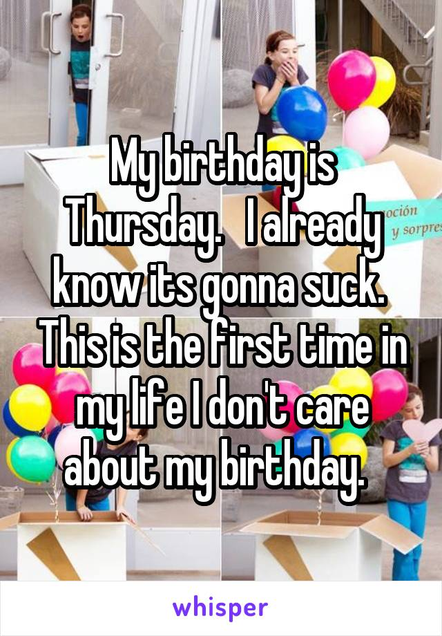 My birthday is Thursday.   I already know its gonna suck.  This is the first time in my life I don't care about my birthday.