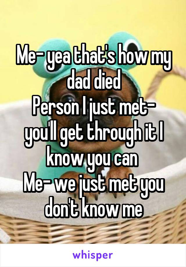 Me- yea that's how my dad died Person I just met- you'll get through it I know you can  Me- we just met you don't know me