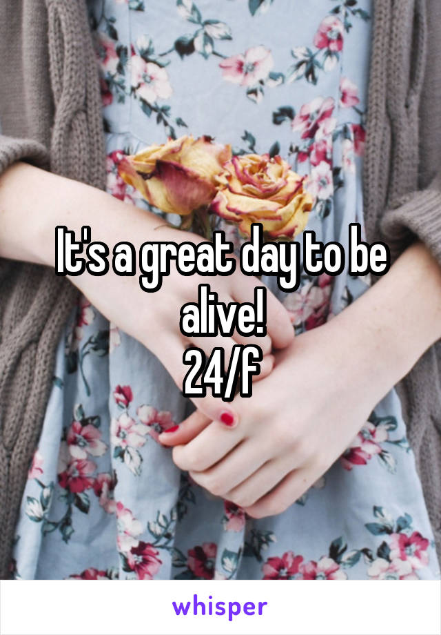 It's a great day to be alive! 24/f
