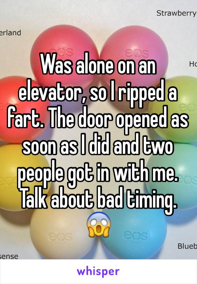 Was alone on an elevator, so I ripped a fart. The door opened as soon as I did and two people got in with me. Talk about bad timing.  😱