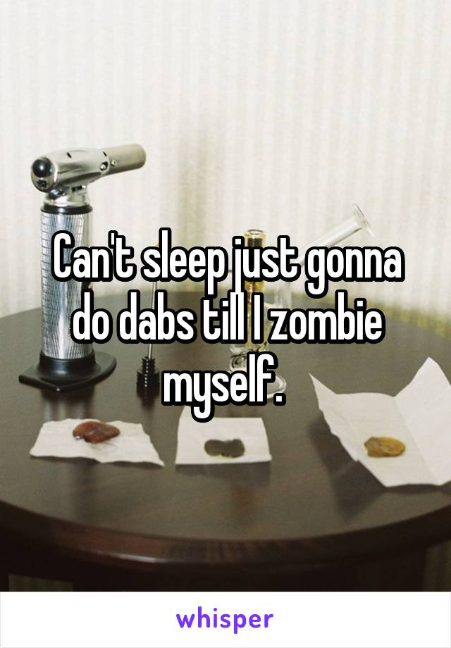 Can't sleep just gonna do dabs till I zombie myself.