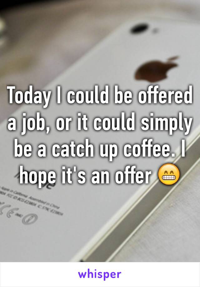 Today I could be offered a job, or it could simply be a catch up coffee. I hope it's an offer 😁