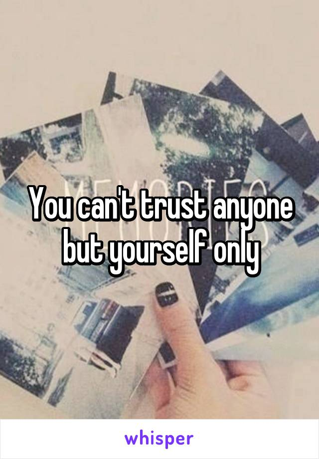 You can't trust anyone but yourself only
