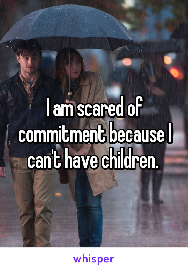 I am scared of commitment because I can't have children.