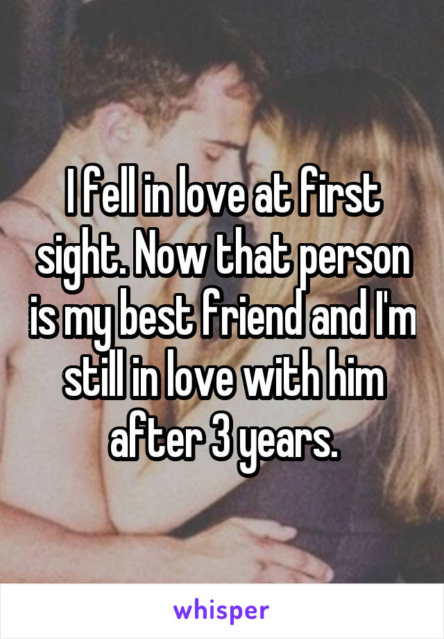 I fell in love at first sight. Now that person is my best friend and I'm still in love with him after 3 years.