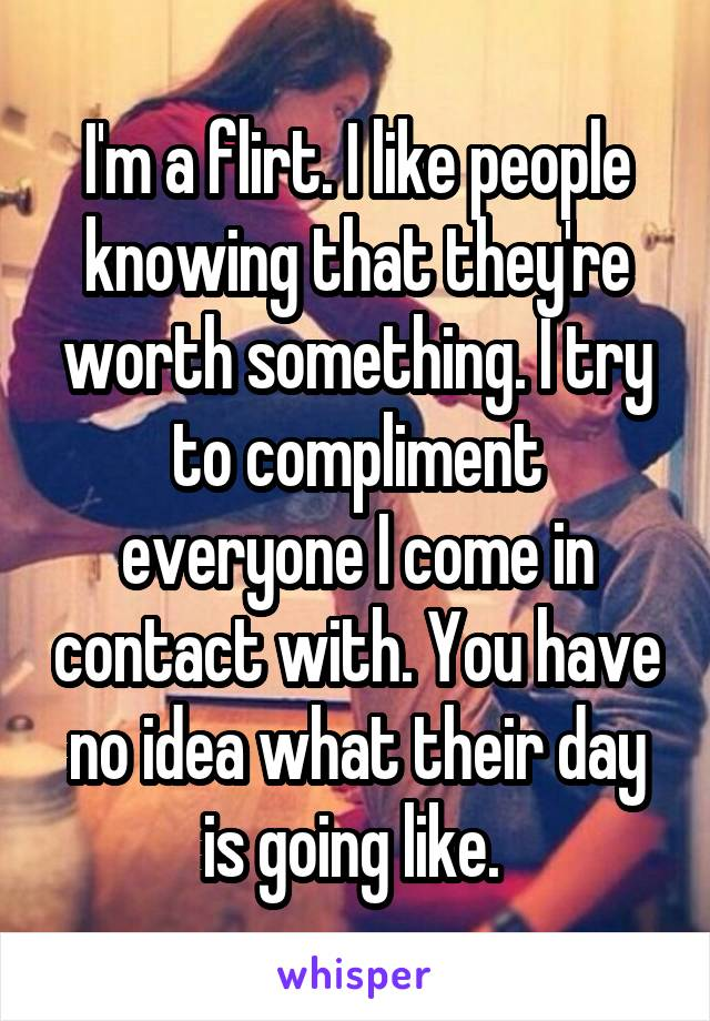 I'm a flirt. I like people knowing that they're worth something. I try to compliment everyone I come in contact with. You have no idea what their day is going like.