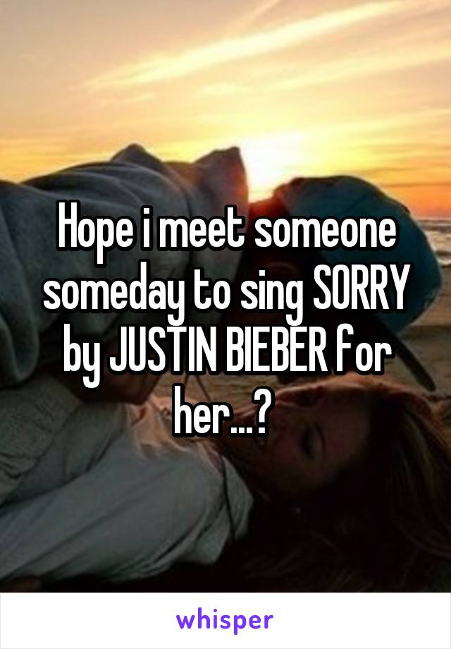 Hope i meet someone someday to sing SORRY by JUSTIN BIEBER for her...😛