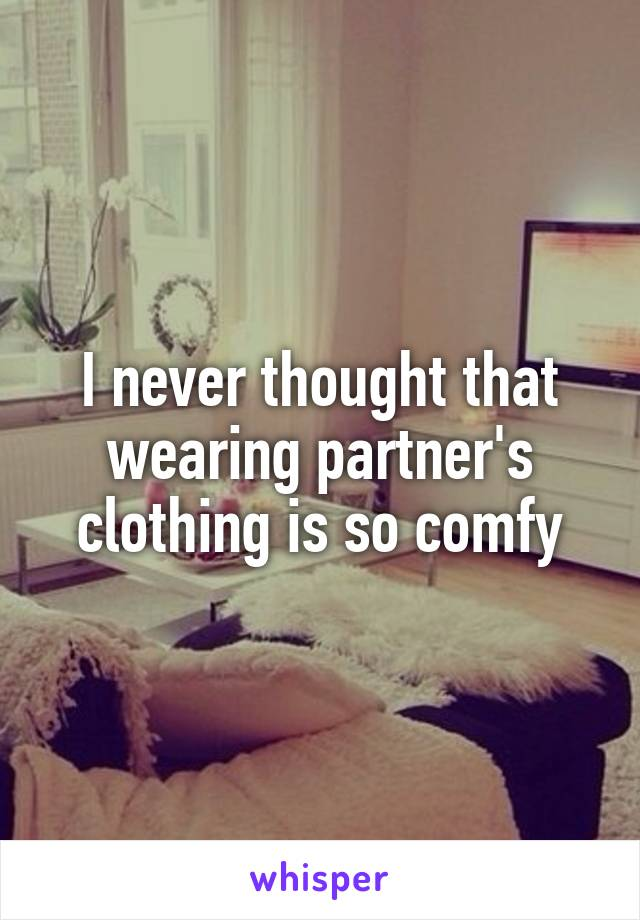 I never thought that wearing partner's clothing is so comfy
