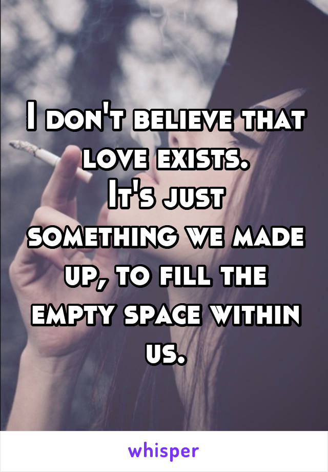 I don't believe that love exists. It's just something we made up, to fill the empty space within us.
