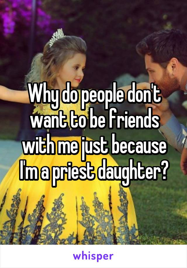 Why do people don't want to be friends with me just because I'm a priest daughter?
