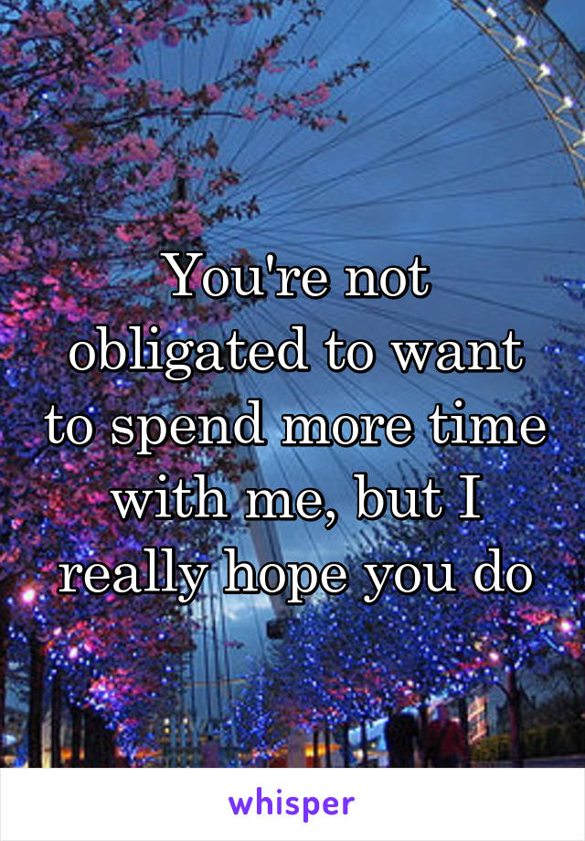 You're not obligated to want to spend more time with me, but I really hope you do