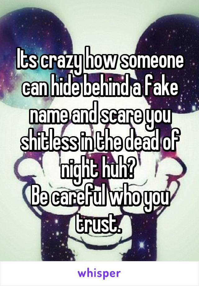 Its crazy how someone can hide behind a fake name and scare you shitless in the dead of night huh?  Be careful who you trust.