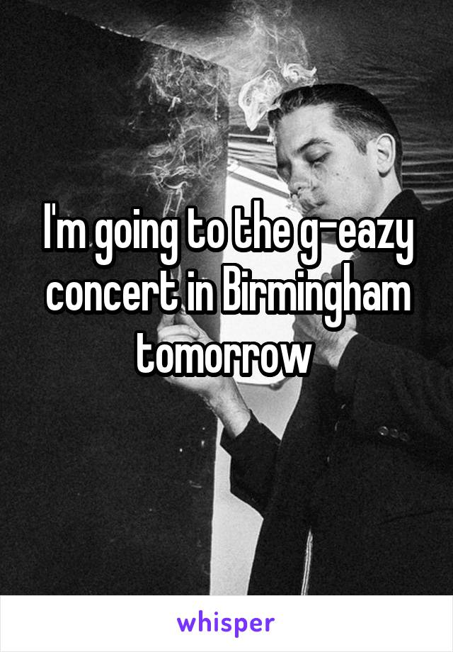 I'm going to the g-eazy concert in Birmingham tomorrow
