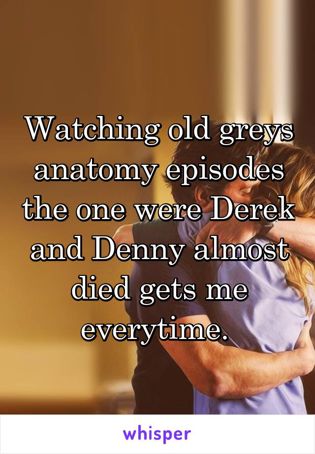 Watching old greys anatomy episodes the one were Derek and Denny almost died gets me everytime.