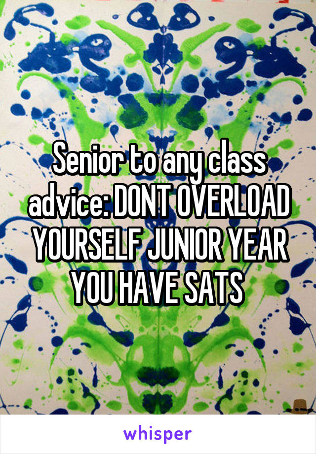 Senior to any class advice: DONT OVERLOAD YOURSELF JUNIOR YEAR YOU HAVE SATS