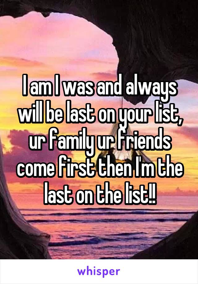 I am I was and always will be last on your list, ur family ur friends come first then I'm the last on the list!!
