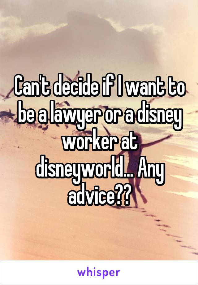 Can't decide if I want to be a lawyer or a disney worker at disneyworld... Any advice??