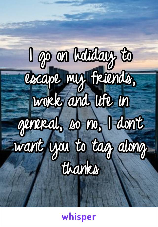 I go on holiday to escape my friends, work and life in general, so no, I don't want you to tag along thanks