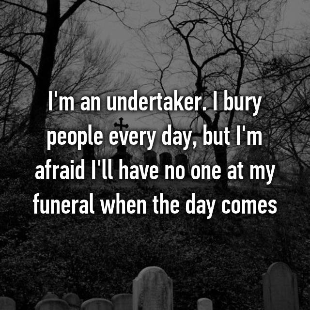 I'm an undertaker. I bury people every day, but I'm afraid I'll have no one at my funeral when the day comes