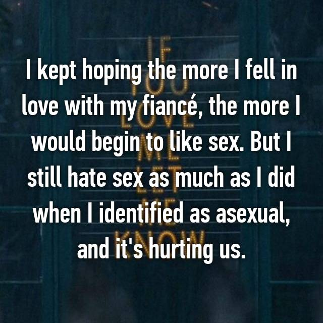 I kept hoping the more I fell in love with my fiancé, the more I would begin to like sex. But I still hate sex as much as I did when I identified as asexual, and it's hurting us.