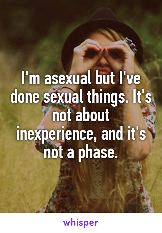 I'm asexual but I've done sexual things. It's not about inexperience, and it's not a phase.