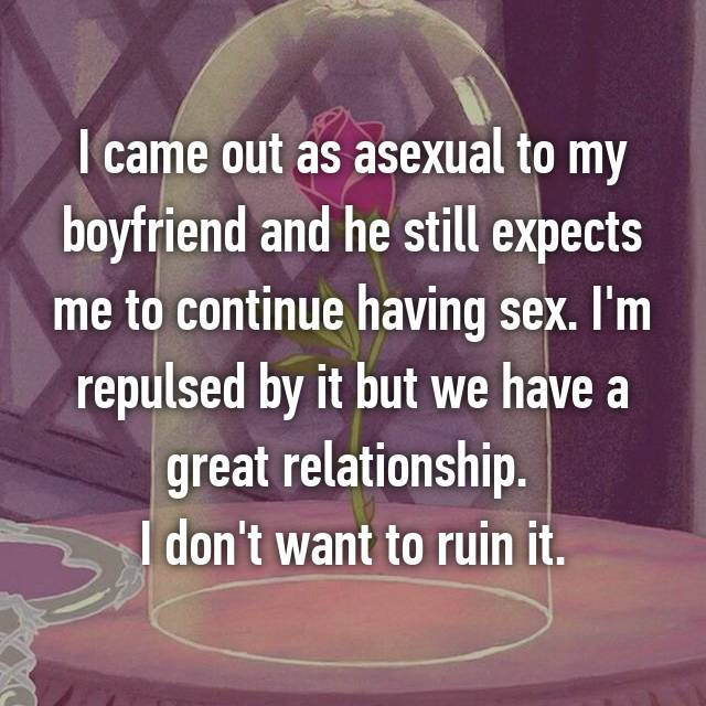 I came out as asexual to my boyfriend and he still expects me to continue having sex. I'm repulsed by it but we have a great relationship.  I don't want to ruin it.