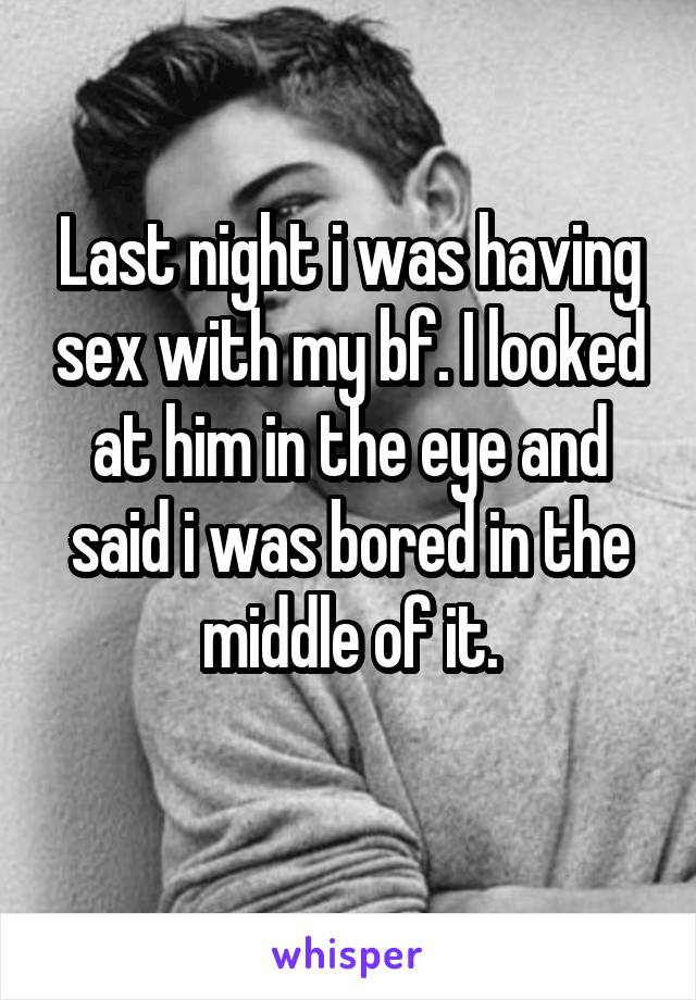 Last night i was having sex with my bf. I looked at him in the eye and said i was bored in the middle of it.
