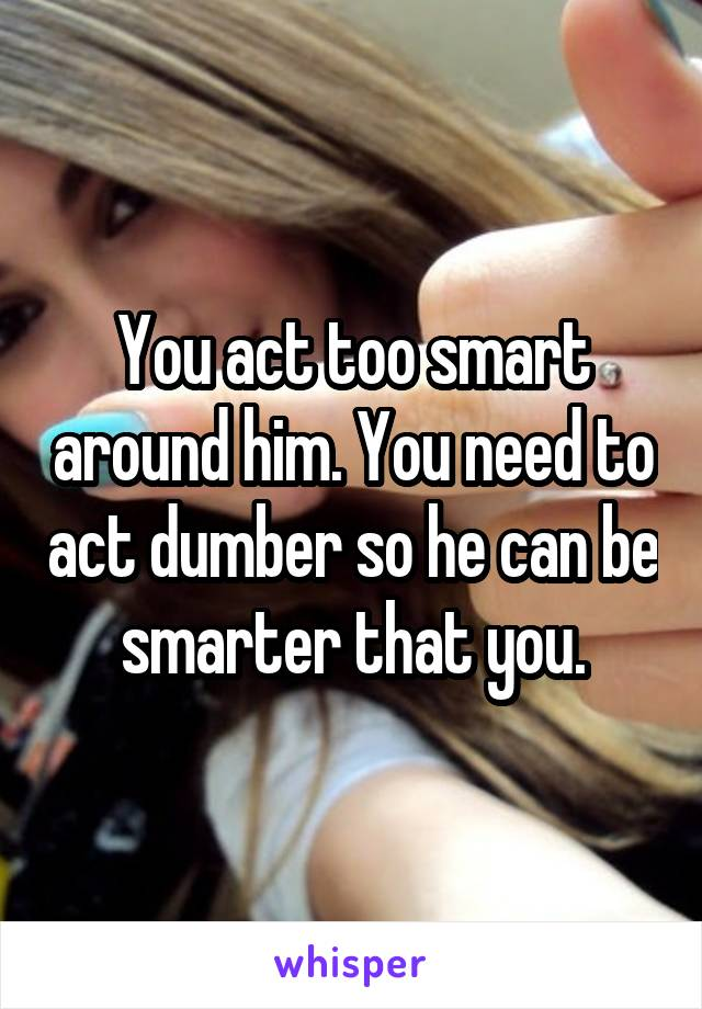 You act too smart around him. You need to act dumber so he can be smarter that you.