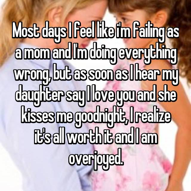 Most days I feel like i'm failing as a mom and I'm doing everything wrong, but as soon as I hear my daughter say I love you and she kisses me goodnight, I realize it's all worth it and I am overjoyed.