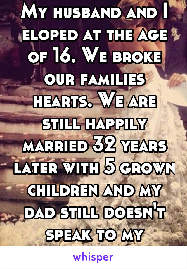 My husband and I eloped at the age of 16. We broke our families hearts. We are still happily married 32 years later with 5 grown children and my dad still doesn't speak to my husband.
