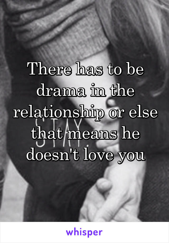 There has to be drama in the relationship or else that means he doesn't love you