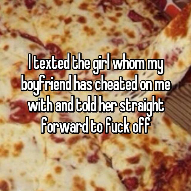 I texted the girl whom my boyfriend has cheated on me with and told her straight forward to fuck off