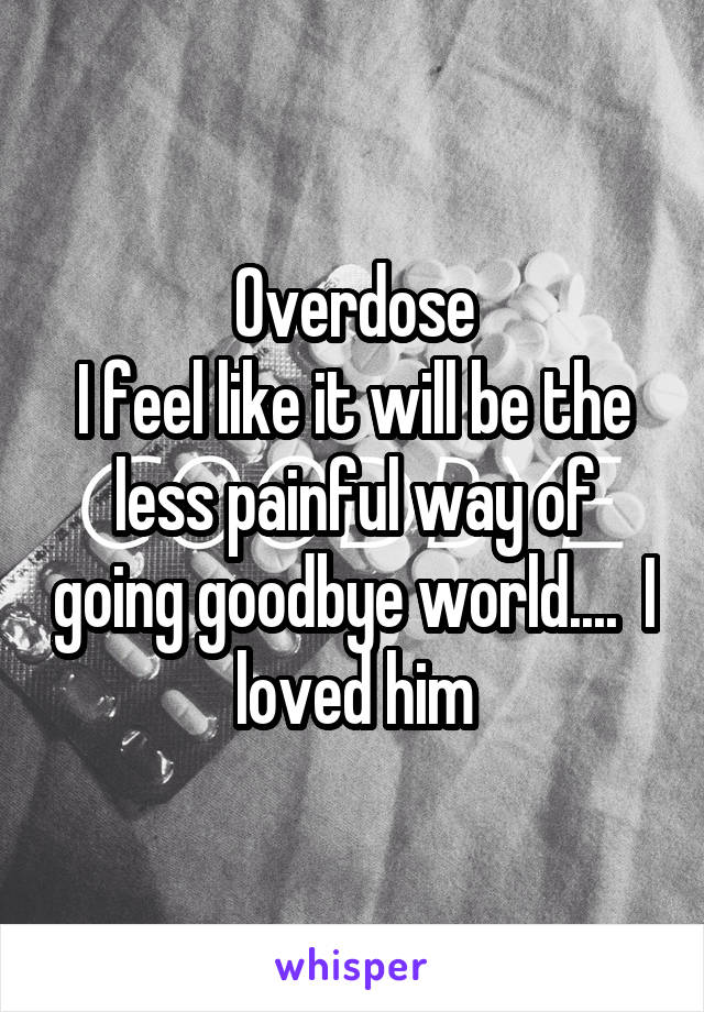 Overdose I feel like it will be the less painful way of going goodbye world....  I loved him