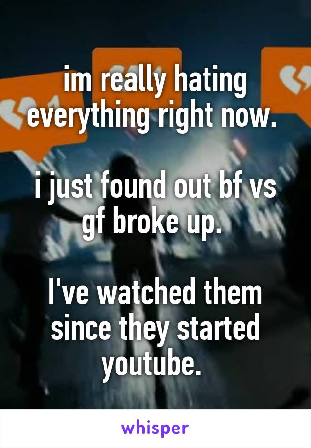im really hating everything right now.   i just found out bf vs gf broke up.   I've watched them since they started youtube.