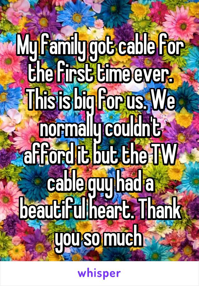 My family got cable for the first time ever. This is big for us. We normally couldn't afford it but the TW cable guy had a beautiful heart. Thank you so much