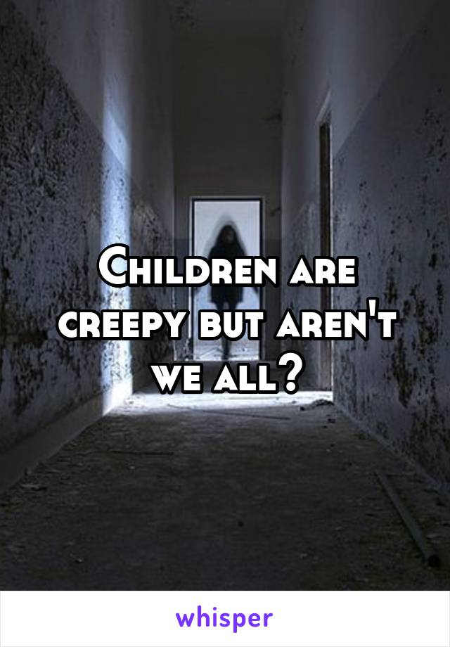 Children are creepy but aren't we all?