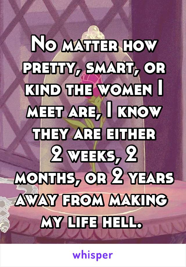 No matter how pretty, smart, or kind the women I meet are, I know they are either 2 weeks, 2 months, or 2 years away from making  my life hell.