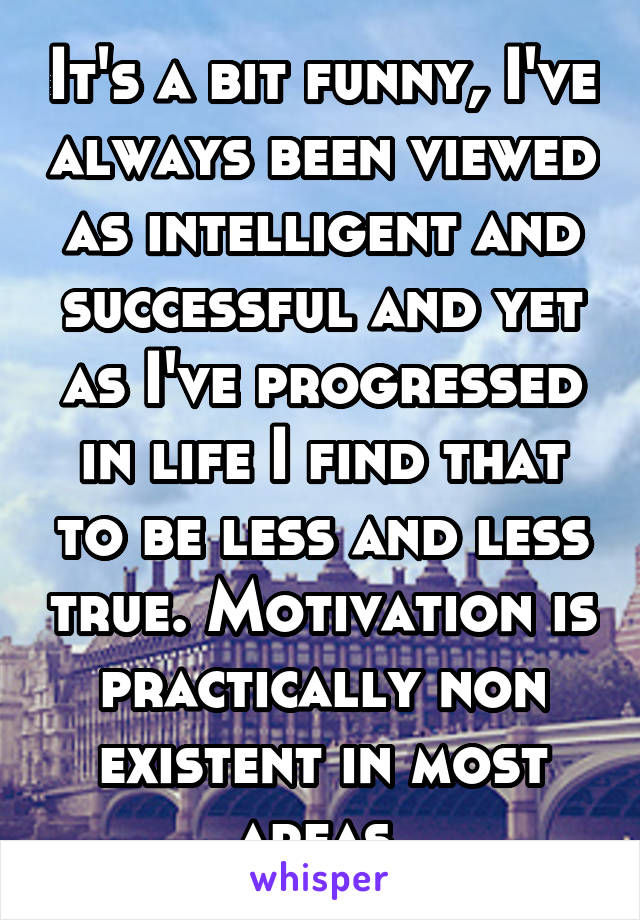 It's a bit funny, I've always been viewed as intelligent and successful and yet as I've progressed in life I find that to be less and less true. Motivation is practically non existent in most areas.