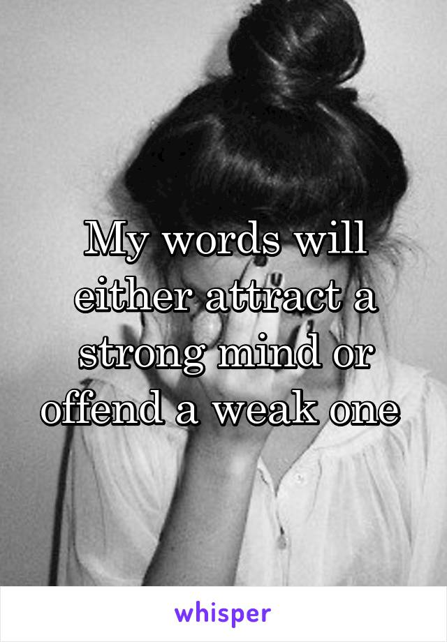 My words will either attract a strong mind or offend a weak one